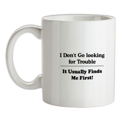 CHEAP i don't go looking for trouble it usually finds me first mug. 24074191363 – Novelty T-Shirts