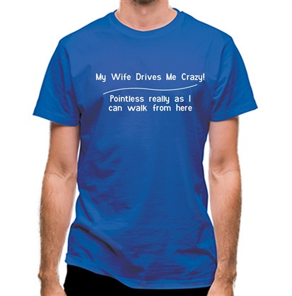 CHEAP my wife drives me crazy pointless really as i can walk from here classic fit. 25414495923 – Novelty T-Shirts