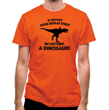 CHEAP If History Does Repeat Itself Im Getting A Dinosaur! classic fit. 25414493717  Novelty T-Shirts