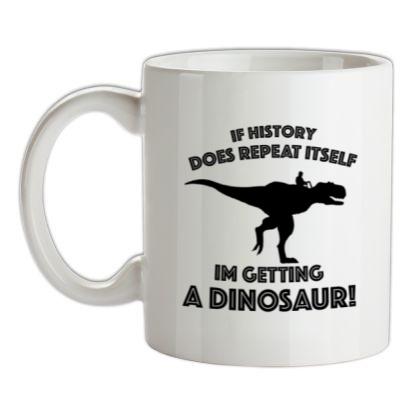 CHEAP If History Does Repeat Itself Im Getting A Dinosaur! mug. 24074191473  Novelty T-Shirts