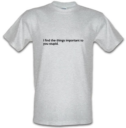 CHEAP I Find The Things Important To You Stupid male t-shirt. 3694910329  Novelty T-Shirts
