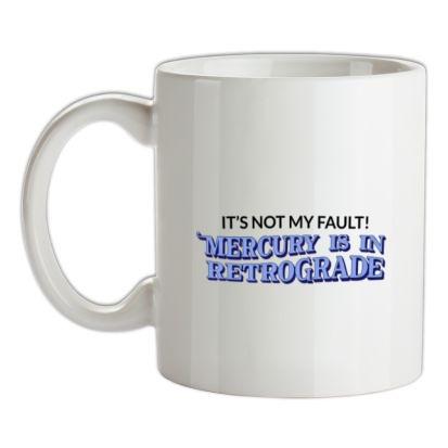It's Not My Fault! Mercury Is In Retrograde mug.