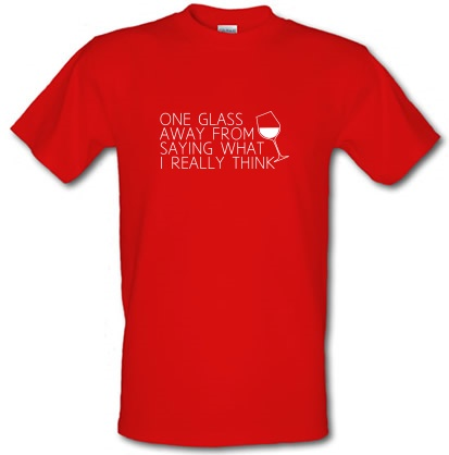 One Glass Away From Saying What I Really Think male t-shirt.