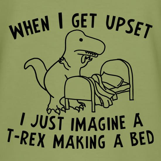 When I Get Upset I Just Imagine A T Rex Making A Bed T