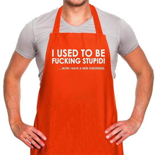 I Used To Be F**king Stupid!...Now I Have A New Girlfriend. Apron