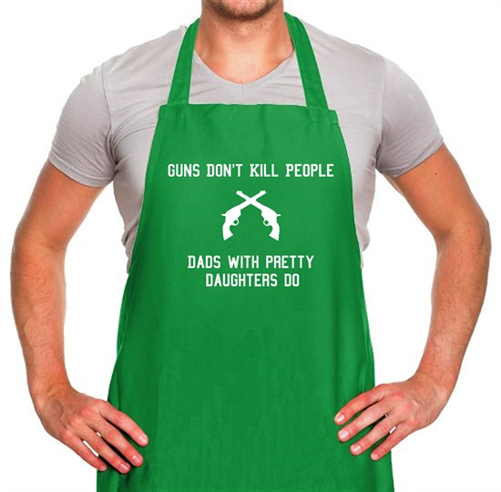 Guns Don't Kill People Dads With Pretty Daughters Do Apron