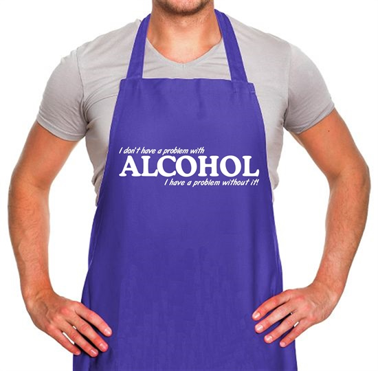 I don't have a problem with alcohol, I have a problem without it Apron