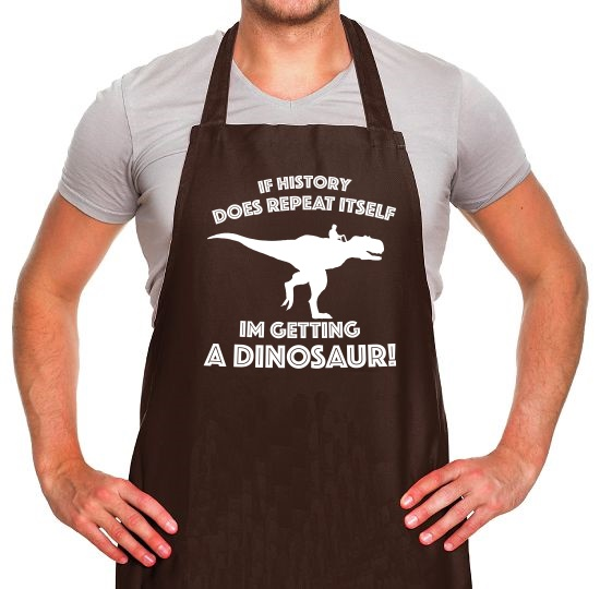 If History Does Repeat Itself, Im Getting A Dinosaur! Apron