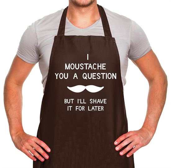 I moustache you a question. But I'll shave it for later Apron