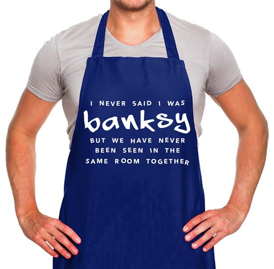 I Never Said I Was Banksy But We Have Never Been Seen In The Same Room Together Apron