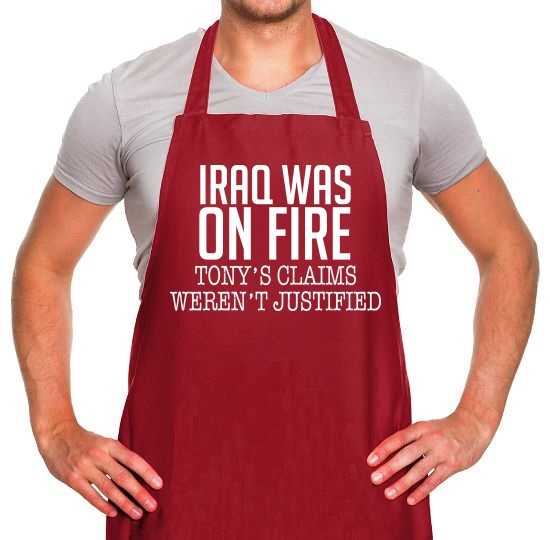 Iraq Was On Fire, Tony's Claims Weren't Justified Apron