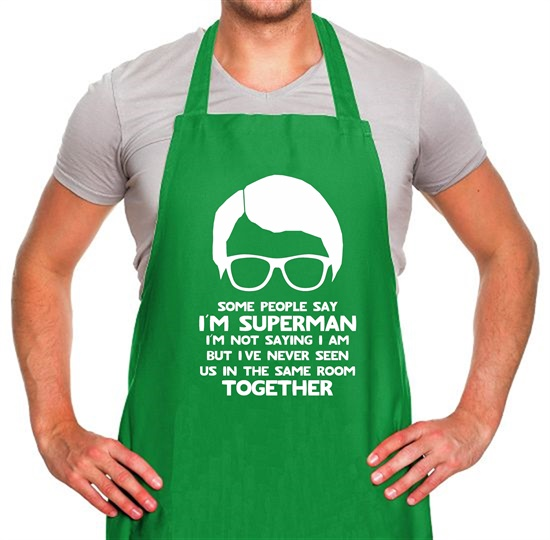 Some people say I'm Superman,I'm not saying I am but I've never seen us in the same room together! Apron