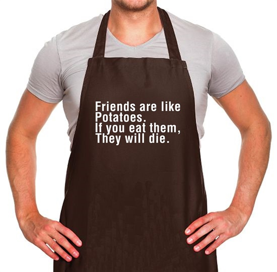 Friends Are Like Potatoes. If You Eat Them, They Will Die. Apron