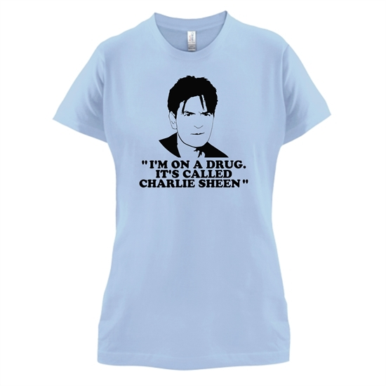 I'm on a drug called Charlie Sheen t-shirts for ladies