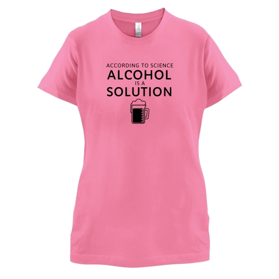 According To Science, Alcohol Is A Solution t-shirts for ladies