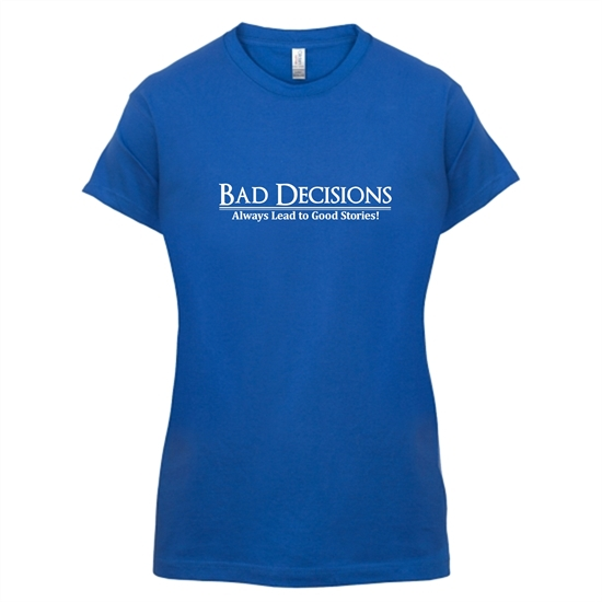 Bad decisions always lead to good stories t-shirts for ladies