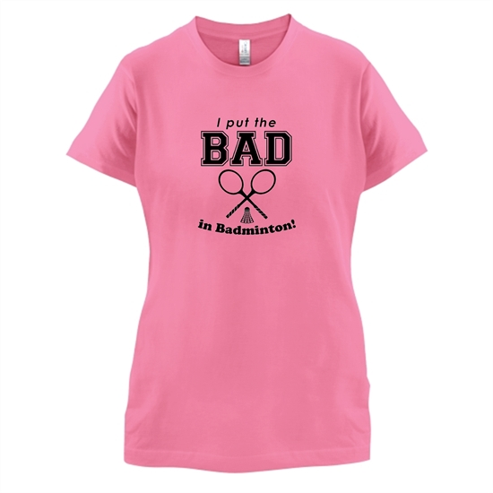 I Put The Bad In Badminton! t-shirts for ladies