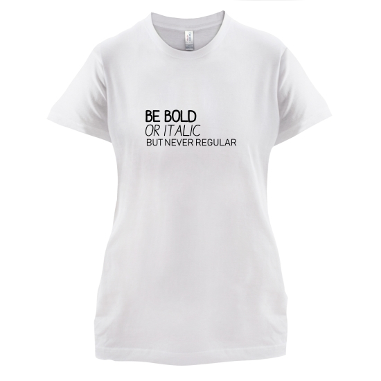 Be Bold Or Italic, But Never Regular t-shirts for ladies