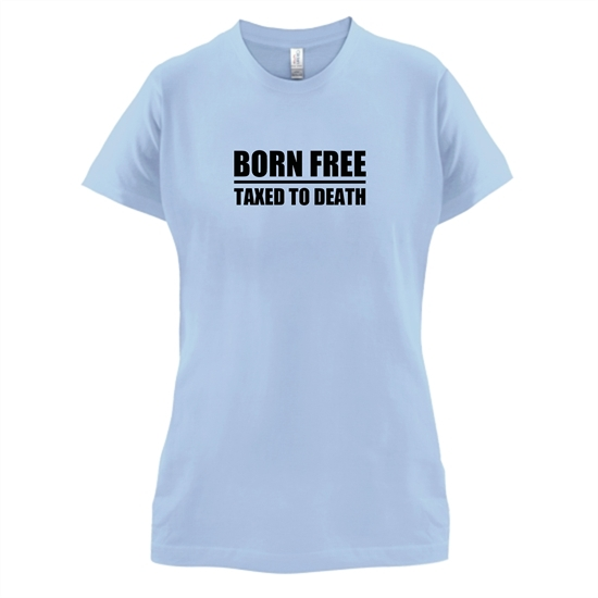 Born Free Taxed To Death t-shirts for ladies