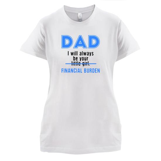 Dad, I Will Always Be Your Financial Burden t-shirts for ladies