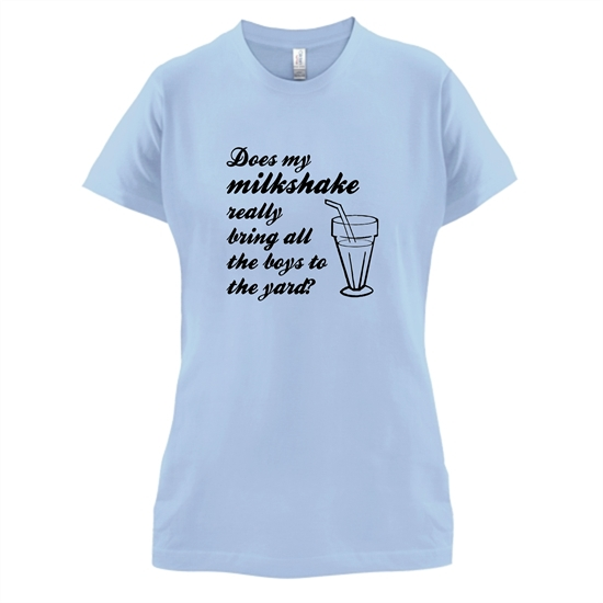 Does my milkshake really bring all the boys to the yard t-shirts for ladies