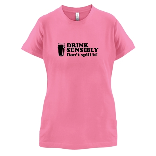 Drink Sensibly, Don't Spill It! t-shirts for ladies