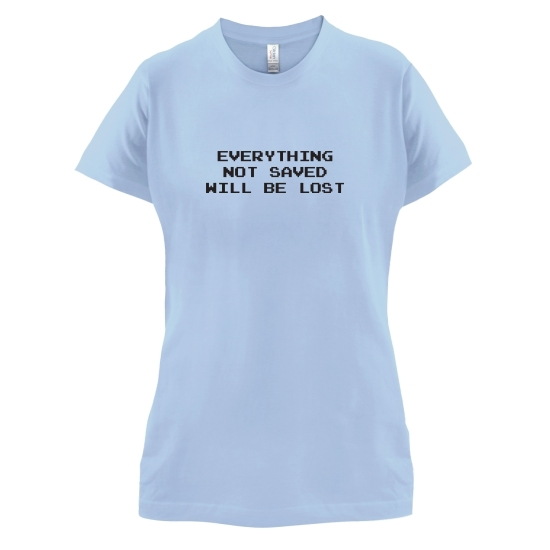 Everything Not Saved Will Be Lost t-shirts for ladies
