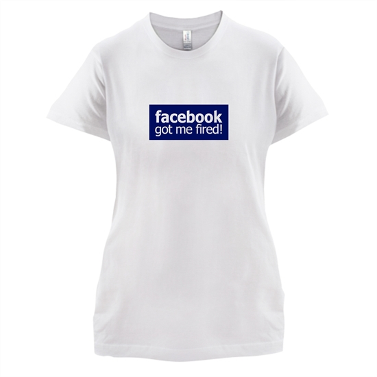 Facebook Got Me Fired t-shirts for ladies