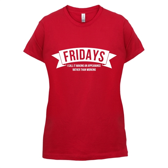 Fridays - i call it making an appearance rather than work! t-shirts for ladies