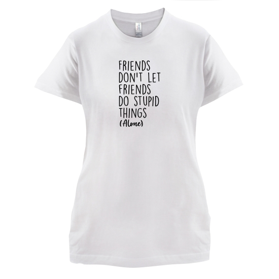 Friends Don't Let Friends Do Stupid Things (Alone) t-shirts for ladies