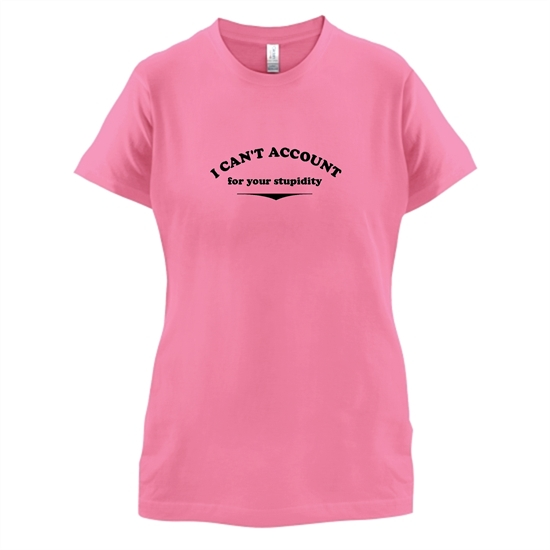 I Can't Account For Your Stupidity t-shirts for ladies