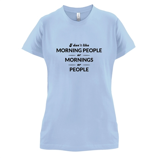I Don't Like Morning People, Or Mornings, Or People t-shirts for ladies