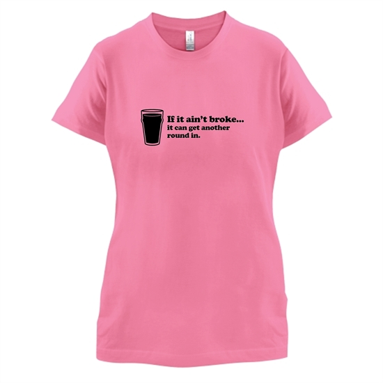 If It Ain't Broke, It Can Get Another Round In t-shirts for ladies