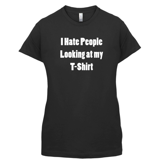 I Hate People Looking at my T-Shirt t-shirts for ladies