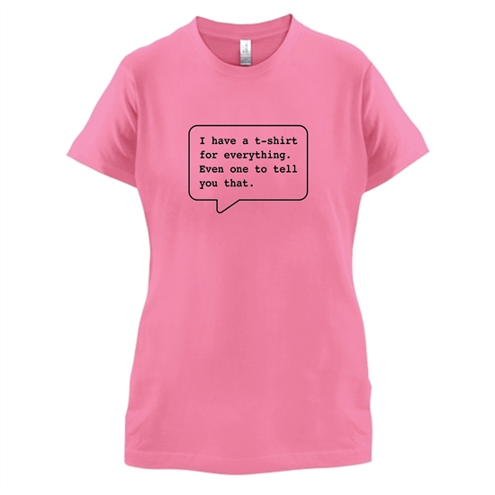 I Have A T-Shirt For Everything. Even One To Tell You That. t-shirts for ladies