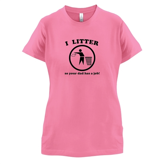I Litter So Your Dad Has A Job! t-shirts for ladies