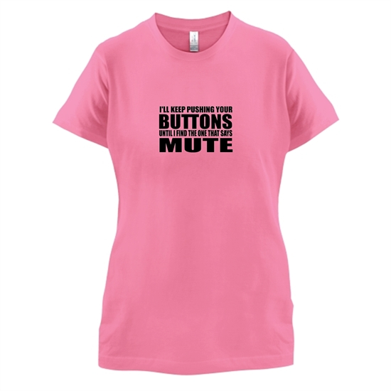 I'll Keep Pushing Your Buttons Until I Find The One That Says Mute t-shirts for ladies