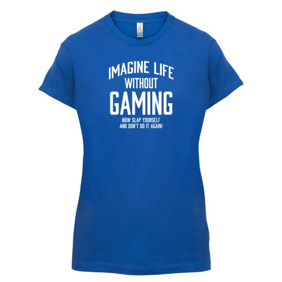 Imagine Life Without Gaming t-shirts for ladies