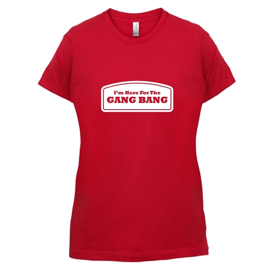 I'm Here For The Gang Bang t-shirts for ladies