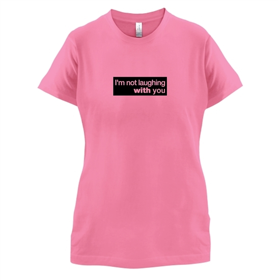 I'm Not Laughing With You t-shirts for ladies