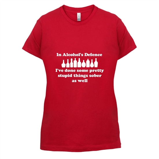 in alcohol's defence,  ive done  some pretty stupid things sober as well t-shirts for ladies