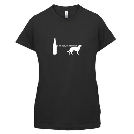 In Dog Beers, I've Only Had One t-shirts for ladies