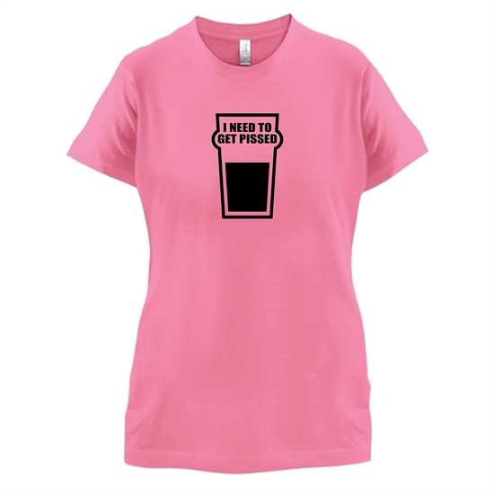 I Need To Get Pissed t-shirts for ladies