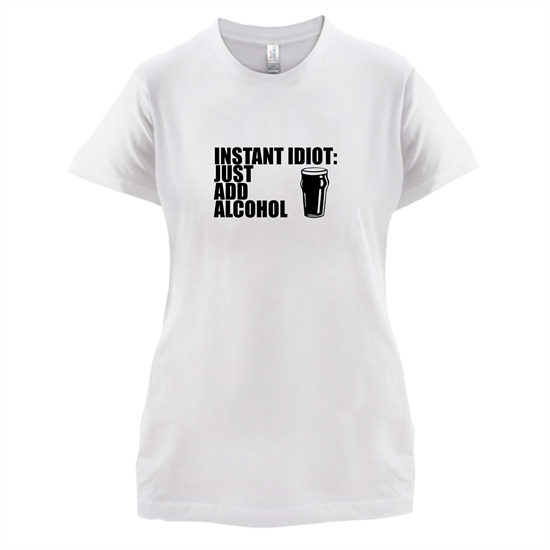 Instant Idiot : Just Add Alcohol t-shirts for ladies