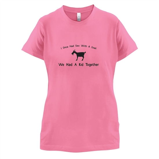 I Once Had Sex With A Goat. We Had A Kid Together t-shirts for ladies