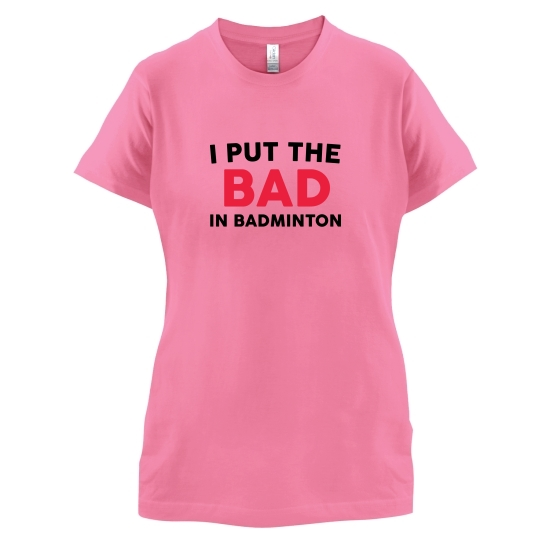 I Put The Bad In Badminton t-shirts for ladies