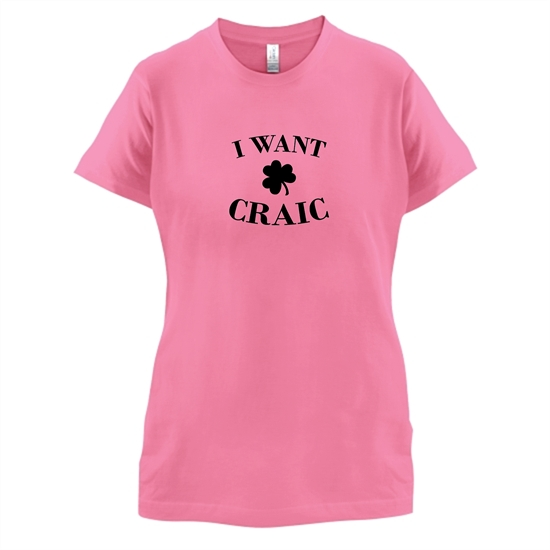 I Want Craic t-shirts for ladies