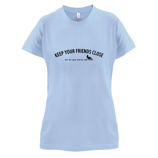 keep your friends close and the good looking ones closer! t-shirts for ladies