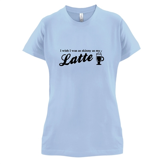 I wish i was as skinny as my latte t-shirts for ladies