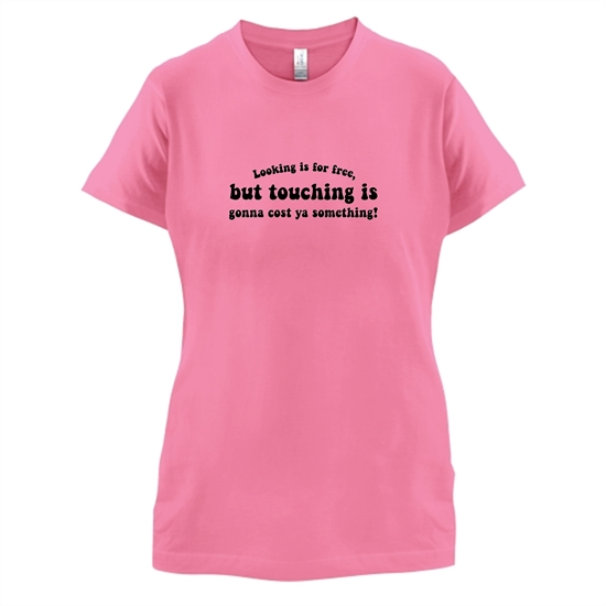 Looking is for free, but touching is gonna cost ya something! t-shirts for ladies